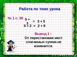Работа по теме урока № 1 с. 38 Вывод 1 : От перестановки мест слагаемых сумма не