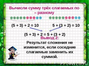 Вычисли сумму трёх слагаемых по – разному Вывод 2: Результат сложения не изменит