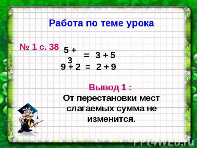 Работа по теме урока № 1 с. 38 Вывод 1 : От перестановки мест слагаемых сумма не изменится.