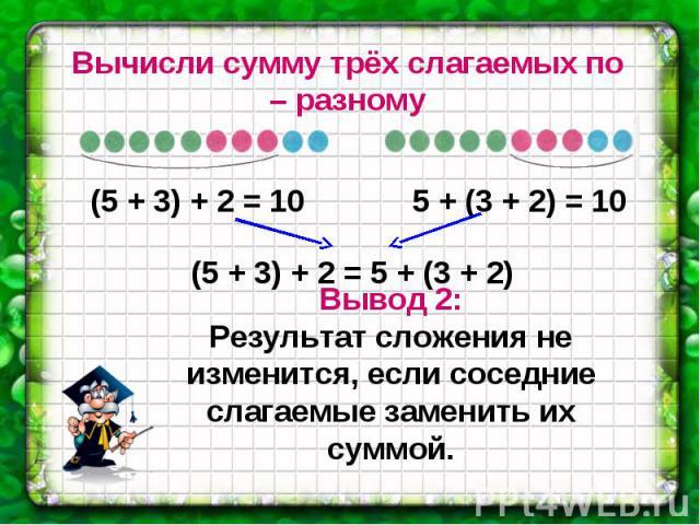Вычисли сумму трёх слагаемых по – разному Вывод 2: Результат сложения не изменится, если соседние слагаемые заменить их суммой.
