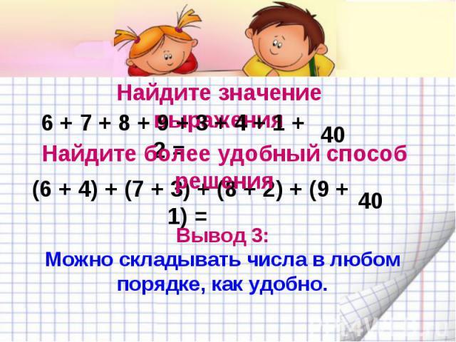 Найдите значение выражения 6 + 7 + 8 + 9 + 3 + 4 + 1 + 2 = Найдите более удобный способ решения (6 + 4) + (7 + 3) + (8 + 2) + (9 + 1) = Вывод 3: Можно складывать числа в любом порядке, как удобно.