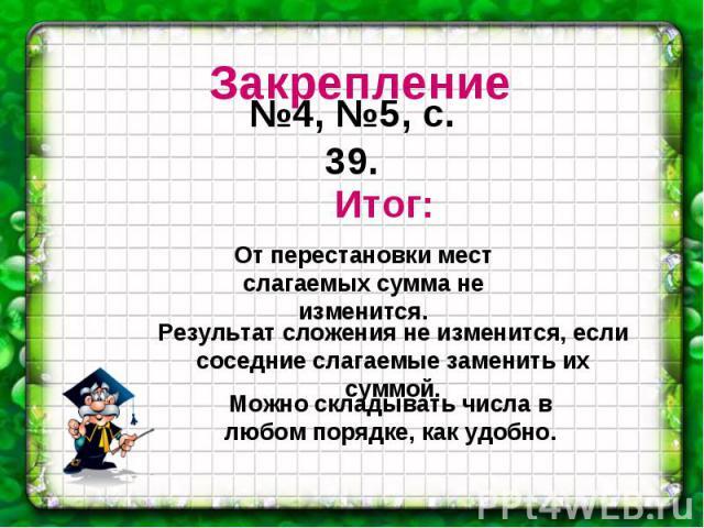 Закрепление №4, №5, с. 39. Итог: От перестановки мест слагаемых сумма не изменится. Результат сложения не изменится, если соседние слагаемые заменить их суммой. Можно складывать числа в любом порядке, как удобно.