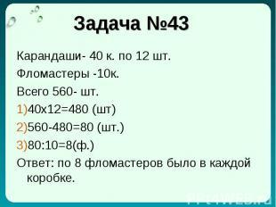Задача №43 Карандаши- 40 к. по 12 шт. Фломастеры -10к. Всего 560- шт. 40x12=480