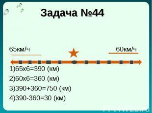 Задача №44 65км/ч 60км/ч 1)65x6=390 (км) 2)60x6=360 (км) 3)390+360=750 (км) 4)39