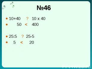 №46 10+40 ? 10 x 40 50 < 400 25:5 ? 25-5 5 < 20