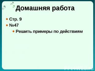 Домашняя работа Стр. 9 №47 Решить примеры по действиям