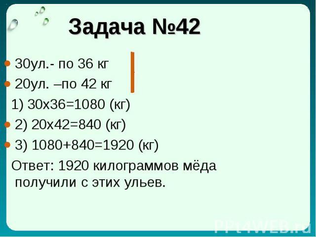 Задача №42 30ул.- по 36 кг 20ул. –по 42 кг 1) 30x36=1080 (кг) 2) 20x42=840 (кг) 3) 1080+840=1920 (кг) Ответ: 1920 килограммов мёда получили с этих ульев.