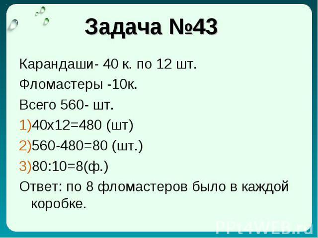 Задача №43 Карандаши- 40 к. по 12 шт. Фломастеры -10к. Всего 560- шт. 40x12=480 (шт) 560-480=80 (шт.) 80:10=8(ф.) Ответ: по 8 фломастеров было в каждой коробке.