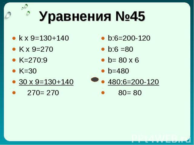 Уравнения №45 k x 9=130+140 K x 9=270 K=270:9 K=30 30 x 9=130+140 270= 270 b:6=200-120 b:6 =80 b= 80 x 6 b=480 480:6=200-120 80= 80