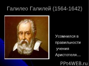 Галилео Галилей (1564-1642) Усомнился в правильности учения Аристотеля…