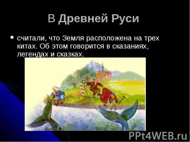 В Древней Руси считали, что Земля расположена на трех китах. Об этом говорится в сказаниях, легендах и сказках.