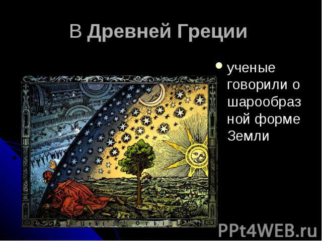 В Древней Греции ученые говорили о шарообразной форме Земли