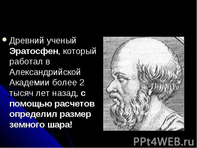 Древний ученый Эратосфен, который работал в Александрийской Академии более 2 тысяч лет назад, с помощью расчетов определил размер земного шара!