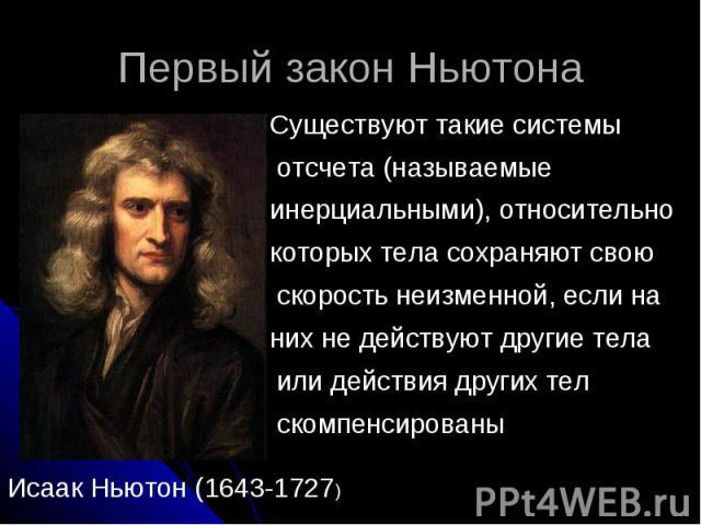 Первый закон Ньютона Существуют такие системы отсчета (называемые инерциальными), относительно которых тела сохраняют свою скорость неизменной, если на них не действуют другие тела или действия других тел скомпенсированы Исаак Ньютон (1643-1727)