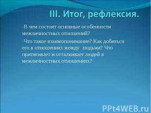 III. Итог, рефлексия. В чем состоят основные особенности межличностных отношений