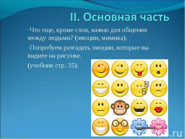 II. Основная часть Что еще, кроме слов, важно для общения между людьми? (эмоции, мимика). Попробуем разгадать эмоции, которые вы видите на рисунке. (учебник стр. 35).