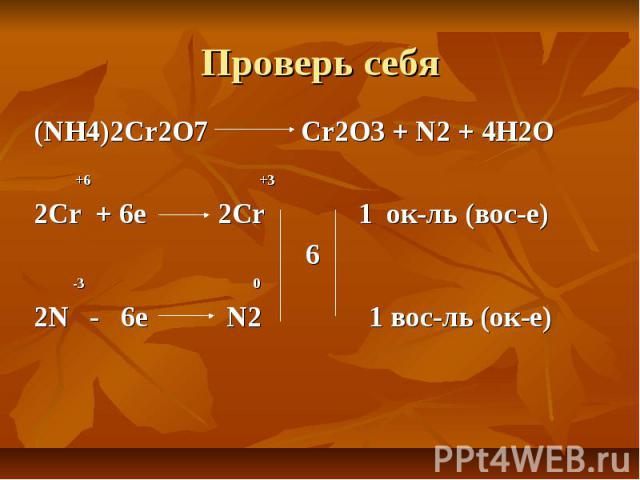 Проверь себя (NH4)2Cr2O7 Cr2O3 + N2 + 4H2O +6 +3 2Cr + 6e 2Cr 1 ок-ль (вос-е) 6 -3 0 2N - 6e N2 1 вос-ль (ок-е)