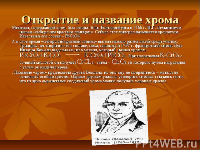 Открытие и название хрома Минерал, содержащий хром, был открыт близ Екатеринбурга в 1766 г. И.Г. Леманном и назван «сибирским красным свинцом». Сейчас этот минерал называется крокоитом. Известен и его состав – РbCrО4. А в свое время «сибирский красн…