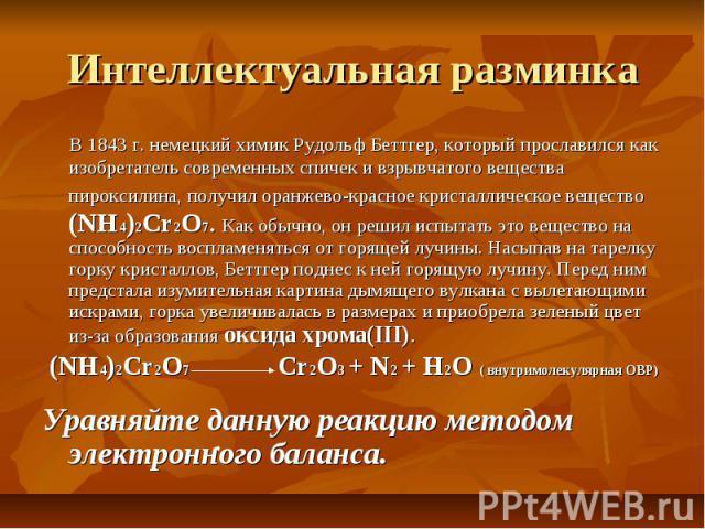 Интеллектуальная разминка В 1843 г. немецкий химик Рудольф Беттгер, который прославился как изобретатель современных спичек и взрывчатого вещества пироксилина, получил оранжево-красное кристаллическое вещество (NH4)2Cr2O7. Как обычно, он решил испыт…