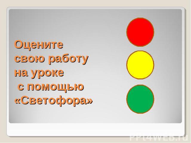 Оцените свою работу на уроке с помощью «Светофора»