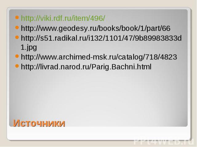 http://viki.rdf.ru/item/496/ http://www.geodesy.ru/books/book/1/part/66 http://s51.radikal.ru/i132/1101/47/9b89983833d1.jpg http://www.archimed-msk.ru/catalog/718/4823 http://livrad.narod.ru/Parig.Bachni.html Источники