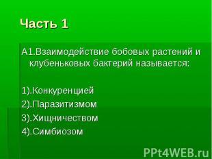 Часть 1 А1.Взаимодействие бобовых растений и клубеньковых бактерий называется: 1