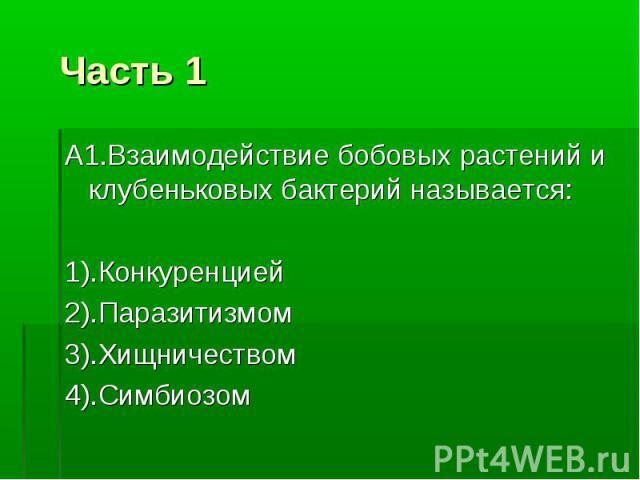 Часть 1 А1.Взаимодействие бобовых растений и клубеньковых бактерий называется: 1).Конкуренцией 2).Паразитизмом 3).Хищничеством 4).Симбиозом