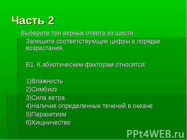 Часть 2 Выберите три верных ответа из шести. Запишите соответствующие цифры в порядке возрастания. В1. К абиотическим факторам относятся: 1)Влажность 2)Симбиоз 3)Сила ветра 4)Наличие определенных течений в океане 5)Паразитизм 6)Хищничество