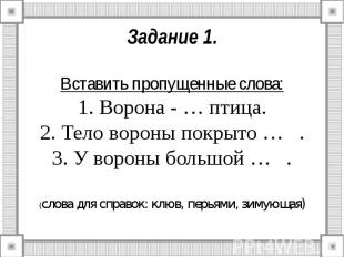 Задание 1. Вставить пропущенные слова: 1. Ворона - … птица. 2. Тело вороны покры