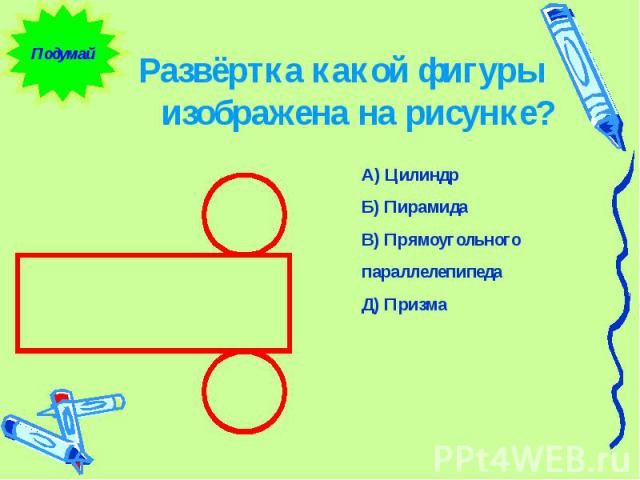 Развёртка какой фигуры изображена на рисунке? А) Цилиндр Б) Пирамида В) Прямоугольного параллелепипеда Д) Призма