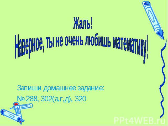 Жаль! Наверное, ты не очень любишь математику! Запиши домашнее задание: № 288, 302(а,г,д), 320