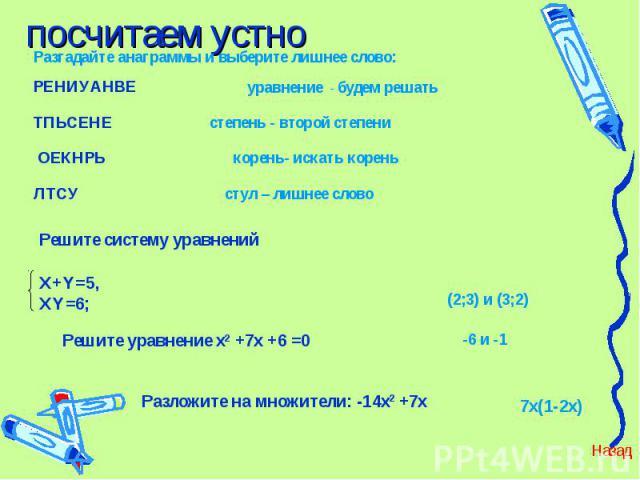 посчитаем устно Решите систему уравнений Х+Y=5, XY=6; Решите уравнение х2 +7х +6 =0 Разложите на множители: -14х2 +7х