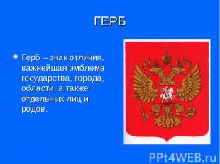 ГЕРБ Герб – знак отличия, важнейшая эмблема государства, города, области, а такж