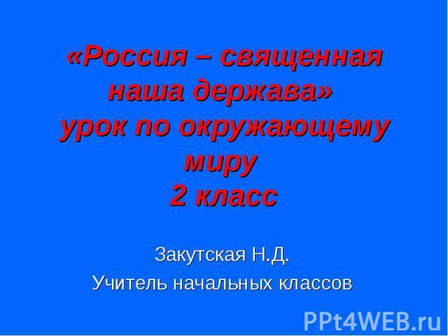«Россия – священная наша держава» урок по окружающему миру 2 класс Закутская Н.Д. Учитель начальных классов