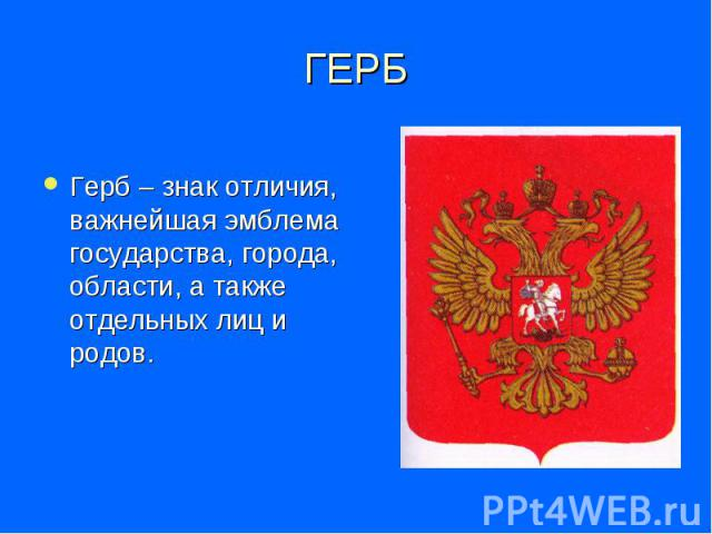 ГЕРБ Герб – знак отличия, важнейшая эмблема государства, города, области, а также отдельных лиц и родов.
