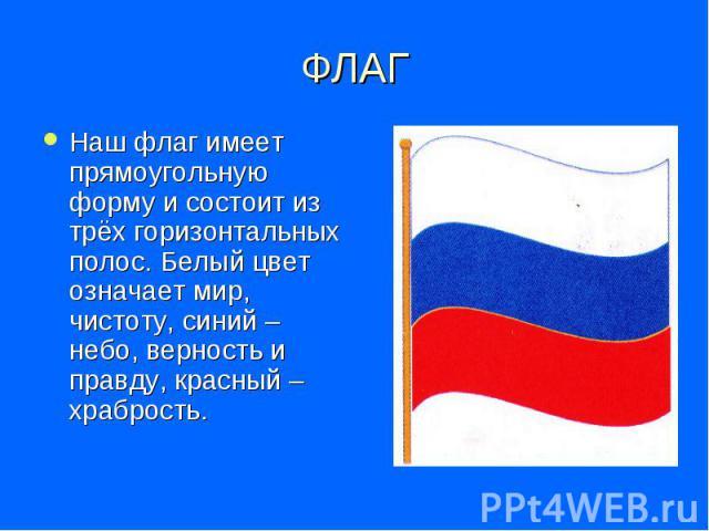 ФЛАГ Наш флаг имеет прямоугольную форму и состоит из трёх горизонтальных полос. Белый цвет означает мир, чистоту, синий – небо, верность и правду, красный – храбрость.
