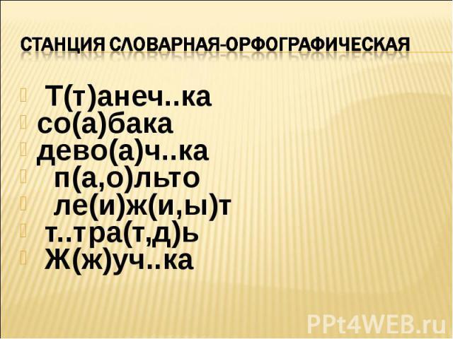 Станция словарная-ОРФОГРАФИЧЕСКАЯ Т(т)анеч..ка со(а)бака дево(а)ч..ка п(а,о)льто ле(и)ж(и,ы)т т..тра(т,д)ь Ж(ж)уч..ка