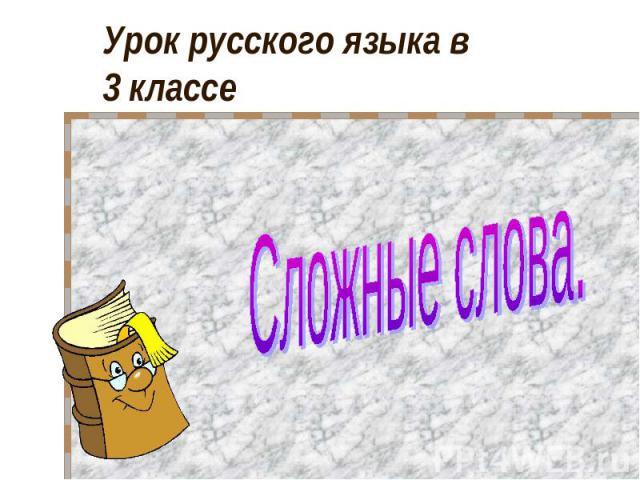 Урок русского языка в 3 классе Сложные слова.