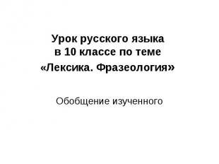 Урок русского языка в 10 классе по теме «Лексика. Фразеология» Обобщение изученн