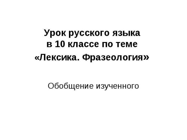 Урок русского языка в 10 классе по теме «Лексика. Фразеология» Обобщение изученного