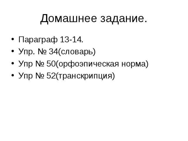 Домашнее задание. Параграф 13-14. Упр. № 34(словарь) Упр № 50(орфоэпическая норма) Упр № 52(транскрипция)
