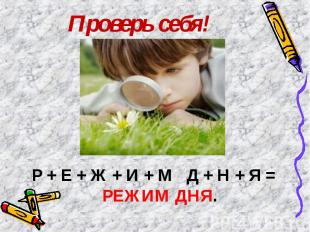 Проверь себя! Р + Е + Ж + И + М Д + Н + Я = РЕЖИМ ДНЯ.