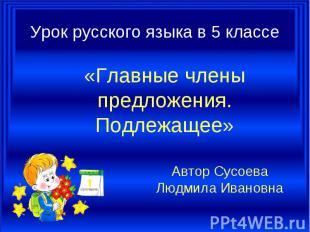 Урок русского языка в 5 классе «Главные члены предложения. Подлежащее» Автор Сус