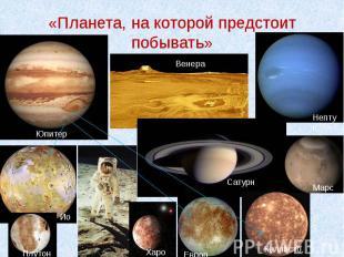 «Планета, на которой предстоит побывать»
