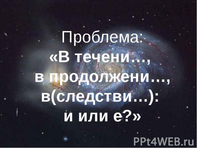 Проблема: «В течени…, в продолжени…, в(следстви…): и или е?»