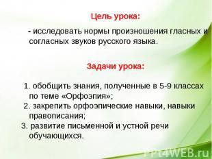 Цель урока: - исследовать нормы произношения гласных и согласных звуков русского