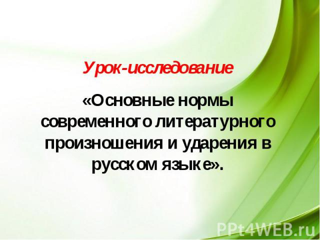 Урок-исследование «Основные нормы современного литературного произношения и ударения в русском языке».