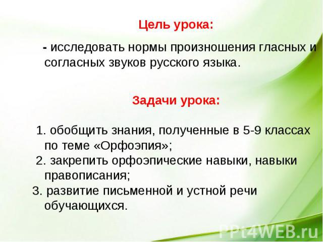 Цель урока: - исследовать нормы произношения гласных и согласных звуков русского языка. Задачи урока: 1. обобщить знания, полученные в 5-9 классах по теме «Орфоэпия»; 2. закрепить орфоэпические навыки, навыки правописания; 3. развитие письменной и у…