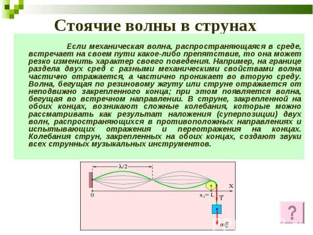 Стоячие волны в струнах Если механическая волна, распространяющаяся в среде, встречает на своем пути какое-либо препятствие, то она может резко изменить характер своего поведения. Например, на границе раздела двух сред с разными механическими свойст…