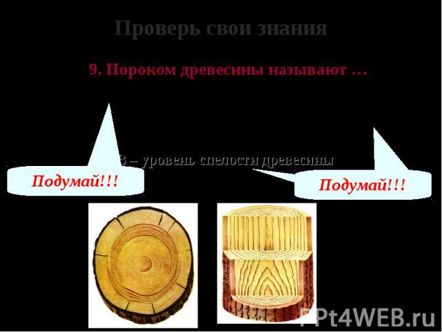 Проверь свои знания 9. Пороком древесины называют … А – предел прочности древесины Б – отклонения от её нормального строения, внешнего вида и формы, а также повреждения В – уровень спелости древесины